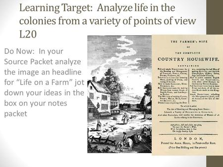 "Learning Target: Analyze life in the colonies from a variety of points of view L20 Do Now: In your Source Packet analyze the image an headline for ""Life."