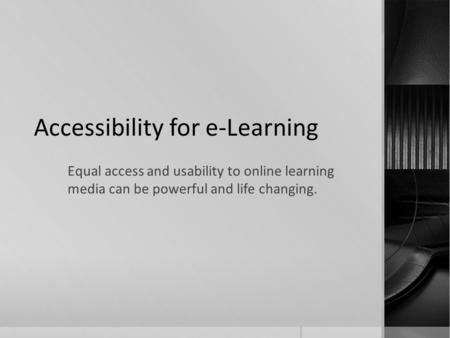 Accessibility for e-Learning Equal access and usability to online learning media can be powerful and life changing.