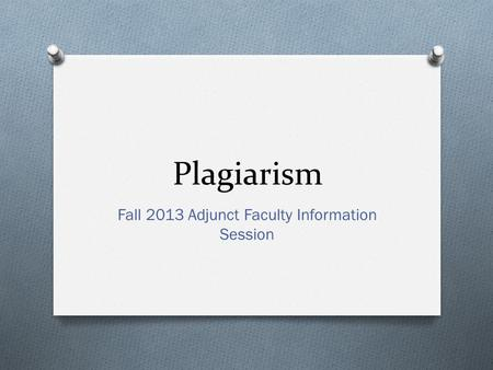 Plagiarism Fall 2013 Adjunct Faculty Information Session.