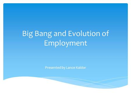 Big Bang and Evolution of Employment Presented by Lance Kaldor.