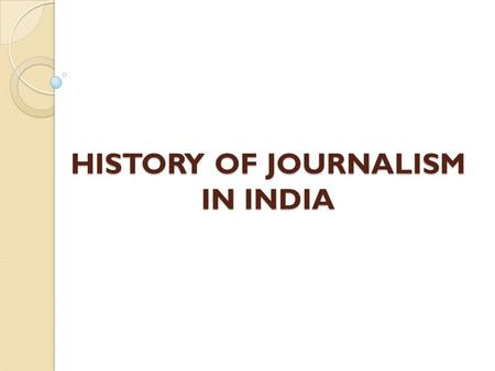 "HISTORY OF JOURNALISM IN INDIA. INDIAN NEWSPAPERS UNDER BRITISH ADMINISTRATION "" Bengal Gazette"" first News Paper published in India in 1780 by James."