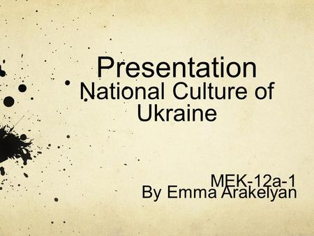 Presentation National Culture of Ukraine MEK-12a-1 By Emma Arakelyan.