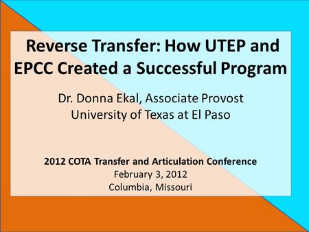 Reverse Transfer: How UTEP and EPCC Created a Successful Program Dr. Donna Ekal, Associate Provost University of Texas at El Paso 2012 COTA Transfer and.