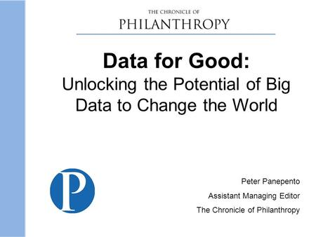 Data for Good: Unlocking the Potential of Big Data to Change the World Peter Panepento Assistant Managing Editor The Chronicle of Philanthropy.