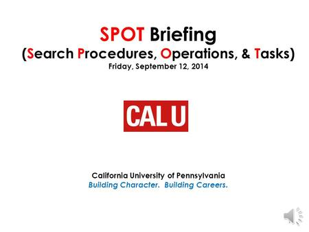 SPOT Briefing (Search Procedures, Operations, & Tasks) Friday, September 12, 2014 California University of Pennsylvania Building Character. Building Careers.
