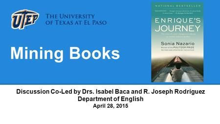 Mining Books Discussion Co-Led by Drs. Isabel Baca and R. Joseph Rodríguez Department of English April 28, 2015.