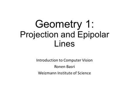 Geometry 1: Projection and Epipolar Lines Introduction to Computer Vision Ronen Basri Weizmann Institute of Science.