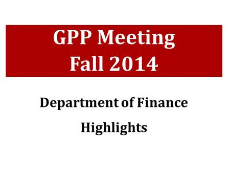 GPP Meeting Fall 2014 Department of Finance Highlights.