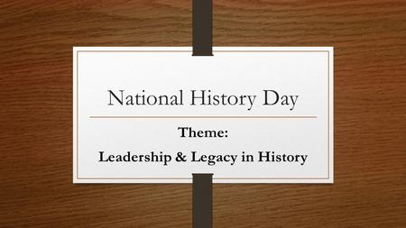 National History Day Theme: Leadership & Legacy in History.