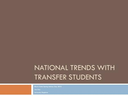 NATIONAL TRENDS WITH TRANSFER STUDENTS Illinois State Spring Advisor Day 2010 Jess Ray University Registrar.