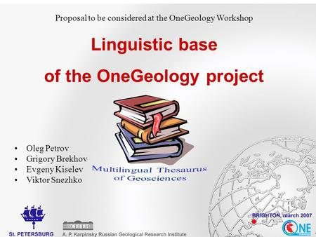 Proposal to be considered at the OneGeology Workshop Linguistic base of the OneGeology project Oleg Petrov Grigory Brekhov Evgeny Kiselev Viktor Snezhko.