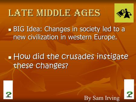 Late Middle Ages BIG Idea: Changes in society led to a new civilization in western Europe. BIG Idea: Changes in society led to a new civilization in western.