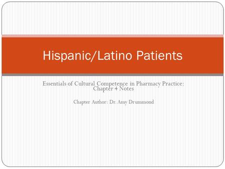 Essentials of Cultural Competence in Pharmacy Practice: Chapter 4 Notes Chapter Author: Dr. Amy Drummond Hispanic/Latino Patients.