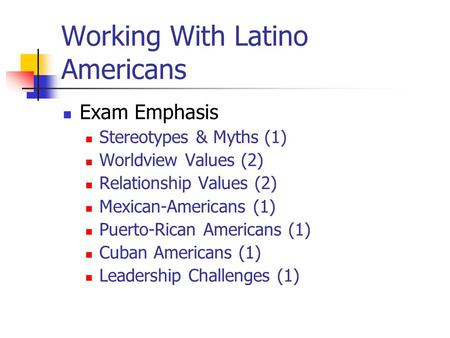 Working With Latino Americans Exam Emphasis Stereotypes & Myths (1) Worldview Values (2) Relationship Values (2) Mexican-Americans (1) Puerto-Rican Americans.
