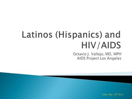 Octavio J. Vallejo, MD, MPH AIDS Project Los Angeles Date: May 24 th 2013.