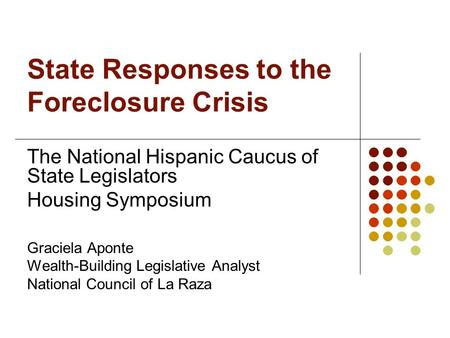 State Responses to the Foreclosure Crisis The National Hispanic Caucus of State Legislators Housing Symposium Graciela Aponte Wealth-Building Legislative.