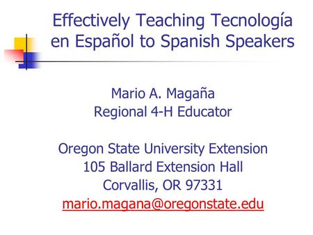 Effectively Teaching Tecnología en Español to Spanish Speakers Mario A. Magaña Regional 4-H Educator Oregon State University Extension 105 Ballard Extension.