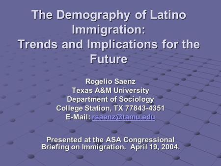 The Demography of Latino Immigration: Trends and Implications for the Future Rogelio Saenz Texas A&M University Department of Sociology College Station,