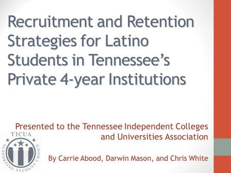 Recruitment and Retention Strategies for Latino Students in Tennessee's Private 4-year Institutions Presented to the Tennessee Independent Colleges and.