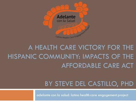 A HEALTH CARE VICTORY FOR THE HISPANIC COMMUNITY: IMPACTS OF THE AFFORDABLE CARE ACT BY STEVE DEL CASTILLO, PHD adelante con la salud: latino health care.