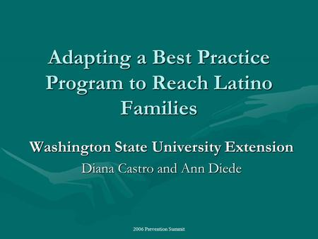 2006 Prevention Summit Adapting a Best Practice Program to Reach Latino Families Washington State University Extension Diana Castro and Ann Diede.