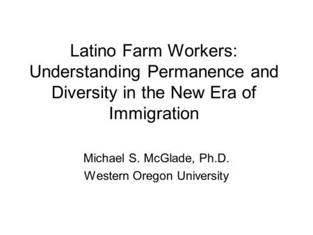 Latino Farm Workers: Understanding Permanence and Diversity in the New Era of Immigration Michael S. McGlade, Ph.D. Western Oregon University.