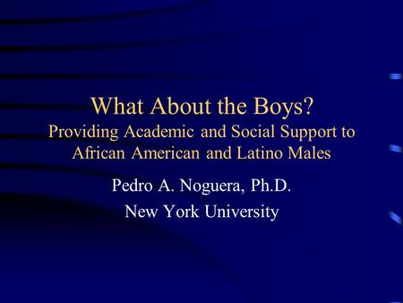 What About the Boys? Providing Academic and Social Support to African American and Latino Males Pedro A. Noguera, Ph.D. New York University.