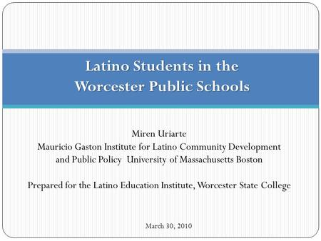 Latino Students in the Worcester Public Schools March 30, 2010 Miren Uriarte Mauricio Gaston Institute for Latino Community Development and Public Policy.