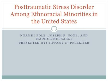 NNAMDI POLE, JOSEPH P. GONE, AND MADHUR KULKARNI PRESENTED BY: TIFFANY N. PELLETIER Posttraumatic Stress Disorder Among Ethnoracial Minorities in the United.