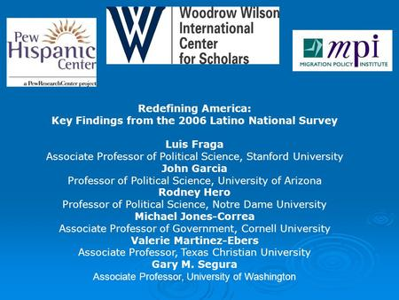 Redefining America: Key Findings from the 2006 Latino National Survey Luis Fraga Associate Professor of Political Science, Stanford University John Garcia.