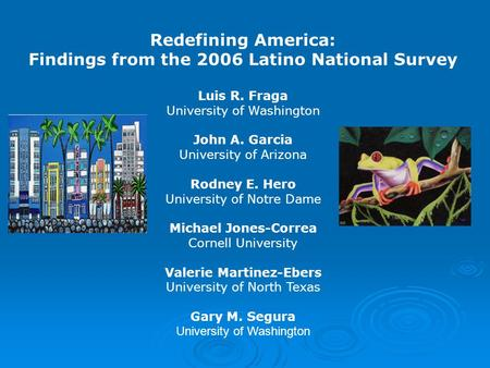 Redefining America: Findings from the 2006 Latino National Survey Luis R. Fraga University of Washington John A. Garcia University of Arizona Rodney E.