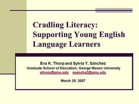 Cradling Literacy: Supporting Young English Language Learners Eva K. Thorp and Sylvia Y. Sánchez Graduate School of Education, George Mason University.
