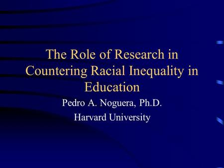 The Role of Research in Countering Racial Inequality in Education Pedro A. Noguera, Ph.D. Harvard University.
