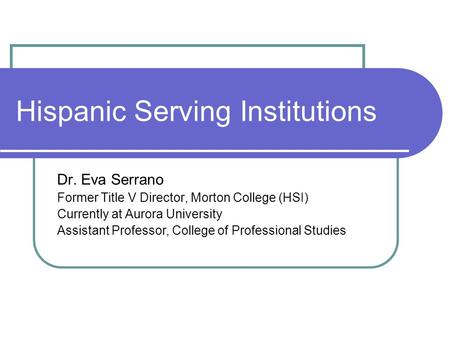 Hispanic Serving Institutions Dr. Eva Serrano Former Title V Director, Morton College (HSI) Currently at Aurora University Assistant Professor, College.