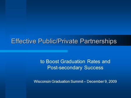 Effective Public/Private Partnerships to Boost Graduation Rates and Post-secondary Success Wisconsin Graduation Summit – December 9, 2009.