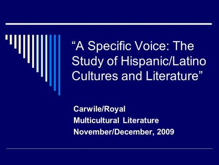 """A Specific Voice: The Study of Hispanic/Latino Cultures and Literature"" Carwile/Royal Multicultural Literature November/December, 2009."