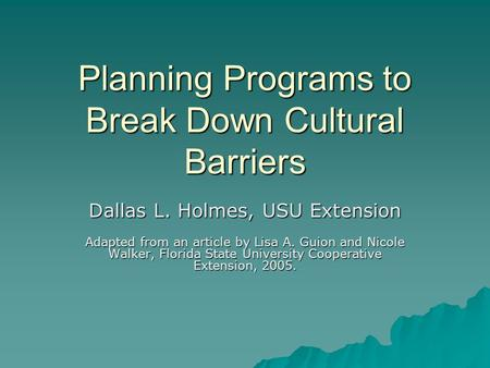 Planning Programs to Break Down Cultural Barriers Dallas L. Holmes, USU Extension Adapted from an article by Lisa A. Guion and Nicole Walker, Florida State.