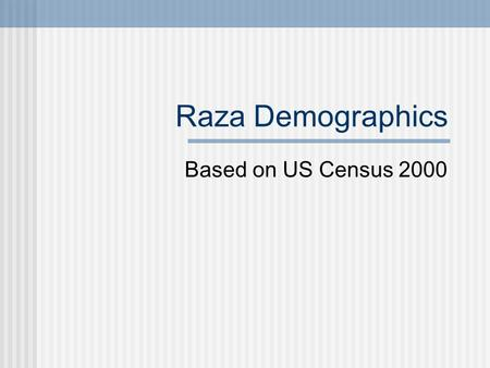Raza Demographics Based on US Census 2000 Demographics Demographics is the study of populations Determining population trends is important to address.