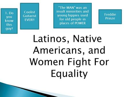 "Latinos, Native Americans, and Women Fight For Equality ""The MAN"" was an insult minorities and young hippies used for old people in places of POWER Freddie."