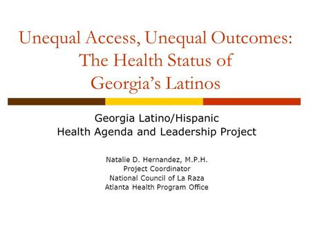 Unequal Access, Unequal Outcomes: The Health Status of Georgia's Latinos Georgia Latino/Hispanic Health Agenda and Leadership Project Natalie D. Hernandez,