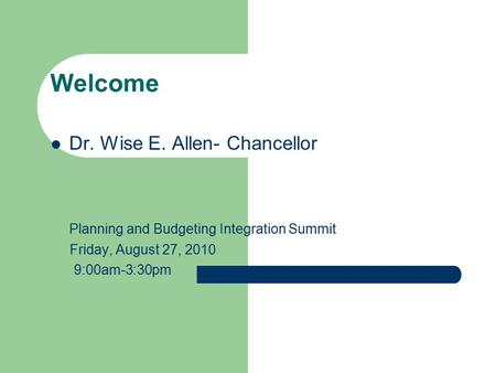 Welcome Dr. Wise E. Allen- Chancellor Planning and Budgeting Integration Summit Friday, August 27, 2010 9:00am-3:30pm.