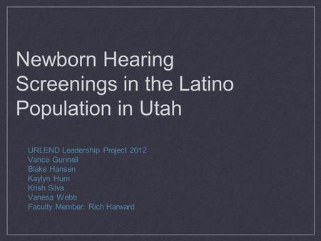 Newborn Hearing Screenings in the Latino Population in Utah URLEND Leadership Project 2012 Vance Gunnell Blake Hansen Kaylyn Hum Krish Silva Vanesa Webb.