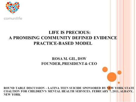 1 LIFE IS PRECIOUS: A PROMISING COMMUNITY DEFINED EVIDENCE PRACTICE-BASED MODEL ROSA M. GIL, DSW FOUNDER, PRESIDENT & CEO ROUND TABLE DISCUSSION – LATINA.