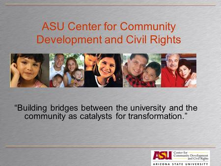 "ASU Center for Community Development and Civil Rights ""Building bridges between the university and the community as catalysts for transformation."""