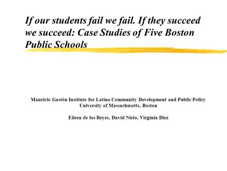 If our students fail we fail. If they succeed we succeed: Case Studies of Five Boston Public Schools Mauricio Gastón Institute for Latino Community Development.