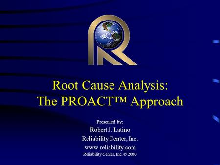 Reliability Center, Inc. © 2000 Root Cause Analysis: The PROACT™ Approach Presented by: Robert J. Latino Reliability Center, Inc. www.reliability.com.