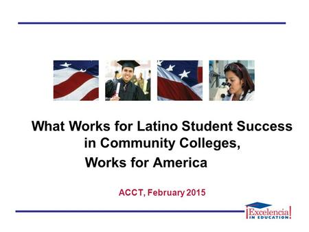 What Works for Latino Student Success in Community Colleges, Works for America ACCT, February 2015.