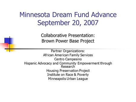 Minnesota Dream Fund Advance September 20, 2007 Collaborative Presentation: Brown Power Base Project Partner Organizations: African American Family Services.