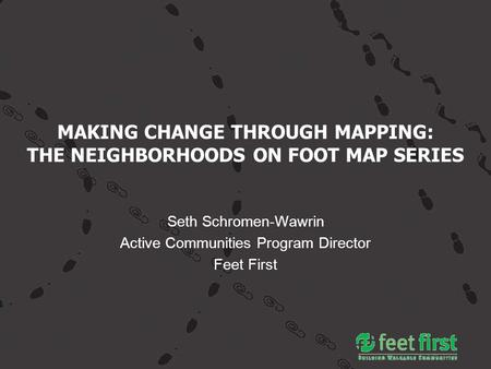 MAKING CHANGE THROUGH MAPPING: THE NEIGHBORHOODS ON FOOT MAP SERIES Seth Schromen-Wawrin Active Communities Program Director Feet First.