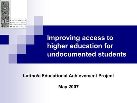 Improving access to higher education for undocumented students Latino/a Educational Achievement Project May 2007.